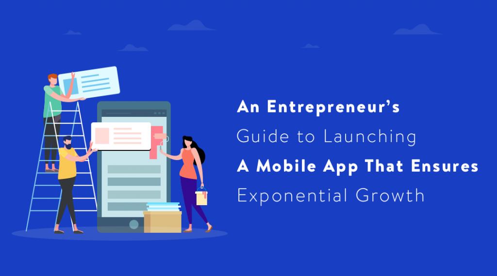 An Entrepreneur's Guide to Launching a Mobile App that Ensures Exponential Growth