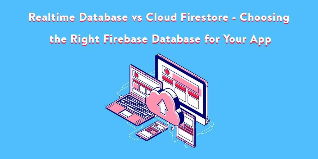 Realtime Database Vs Cloud Firestore Choosing The Right Firebase Database For Your App
