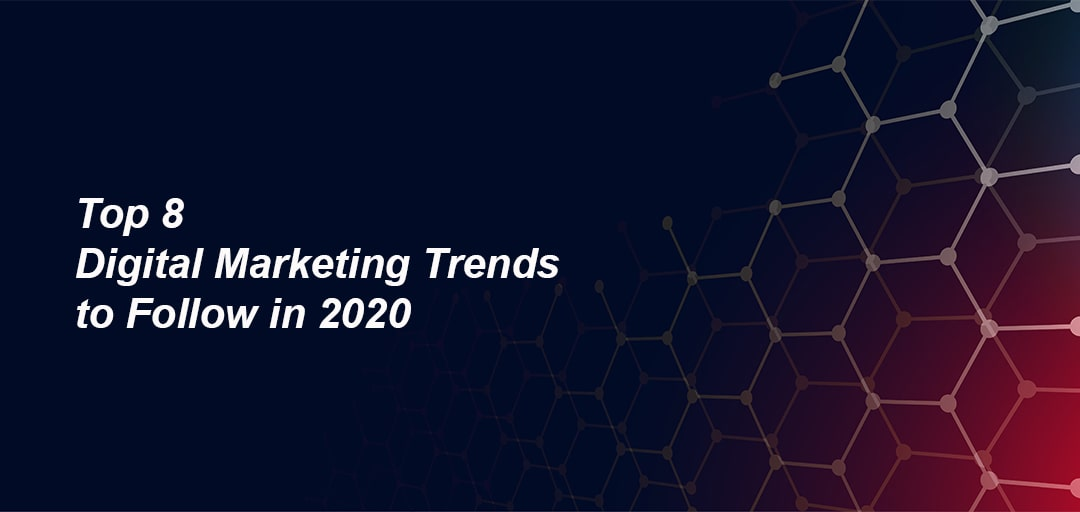 Top 8 Digital Marketing Trends to Follow in 2020