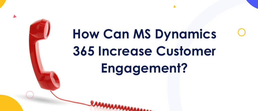 Increase Customer Engagement With MS Dynamics 365